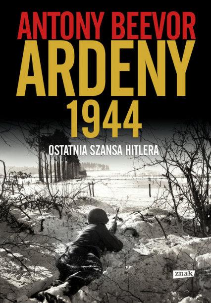 Antony Beevor Ardeny 1944 Ostatnia szansa Hitlera recenzja